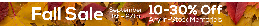 Fall Sale 2019 - Sept 1st to 27th - 10 to 30% Off Any In-Stock Memorials